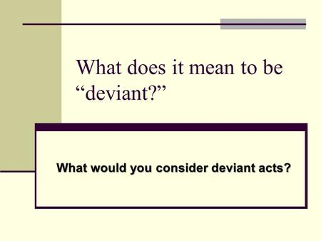 "What does it mean to be ""deviant?"" What would you consider deviant acts?"