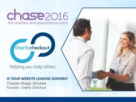 Is your website leaking donors? IS YOUR WEBSITE LEAKING DONORS? Chester Mojay-Sinclare Founder, Charity Checkout.