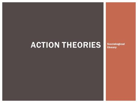 Sociological theory ACTION THEORIES. Structural theories such as Functionalism and Marxism are macro-level, top-down and deterministic, and views society.