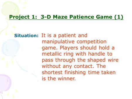 Project 1: 3-D Maze Patience Game (1) Situation: It is a patient and manipulative competition game. Players should hold a metallic ring with handle to.