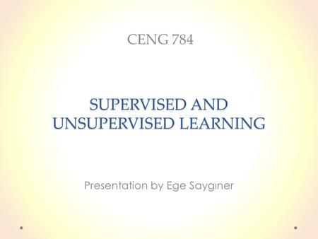 SUPERVISED AND UNSUPERVISED LEARNING Presentation by Ege Saygıner CENG 784.