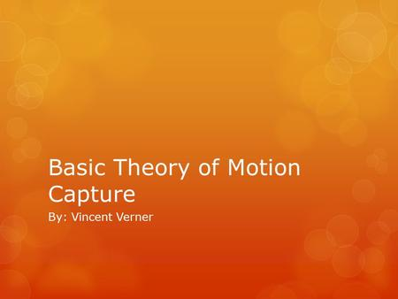 Basic Theory of Motion Capture By: Vincent Verner.