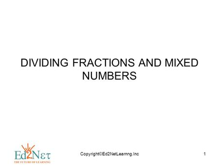 Copyright©Ed2NetLearnng.Inc1 DIVIDING FRACTIONS AND MIXED NUMBERS.