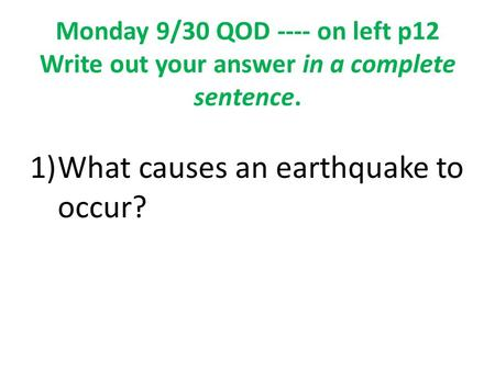 Monday 9/30 QOD ---- on left p12 Write out your answer in a complete sentence. 1)What causes an earthquake to occur?