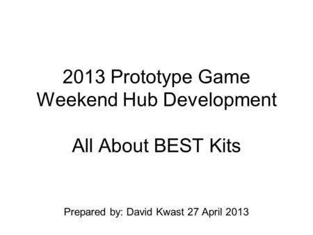 2013 Prototype Game Weekend Hub Development All About BEST Kits Prepared by: David Kwast 27 April 2013.