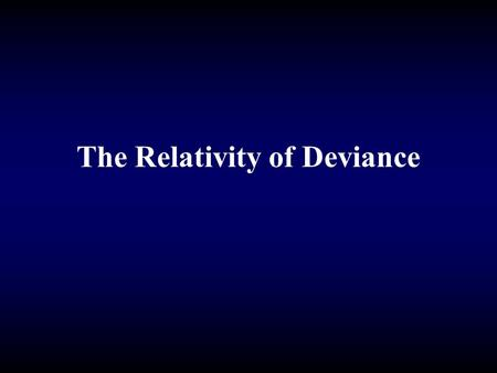 The Relativity of Deviance. Labeling Theory: Howard Becker Deviance is in the eye of the beholder Labeling of deviance is a social process.