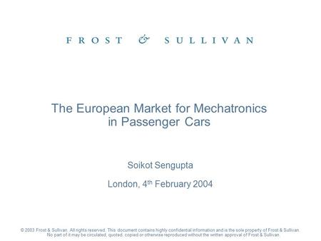 Soikot Sengupta London, 4 th February 2004 The European Market for Mechatronics in Passenger Cars © 2003 Frost & Sullivan. All rights reserved. This document.