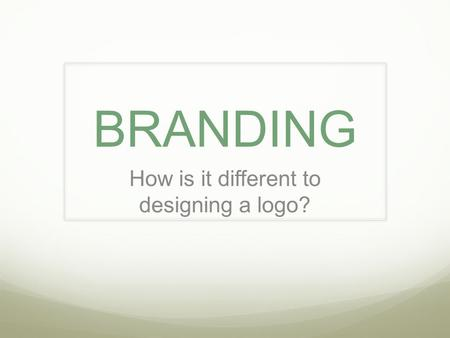 BRANDING How is it different to designing a logo?.