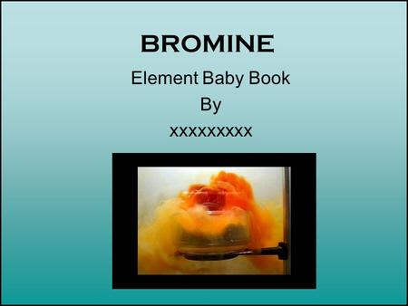 BROMINE Element Baby Book By xxxxxxxxx. Introduction to Your Element Bettie Bromine was born in 1826. The doctor in attendance was Antoine J. Ballard.