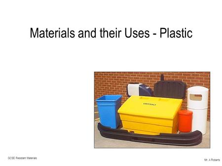 Mr. A Roberts GCSE Resistant Materials Materials and their Uses - Plastic.