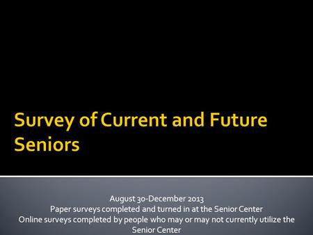 August 30-December 2013 Paper surveys completed and turned in at the Senior Center Online surveys completed by people who may or may not currently utilize.