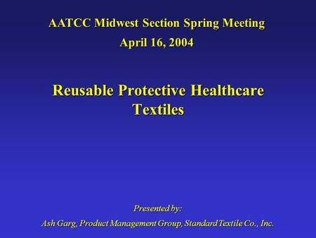 AATCC Midwest Section Spring Meeting April 16, 2004 Presented by: Ash Garg, Product Management Group, Standard Textile Co., Inc. Reusable Protective Healthcare.