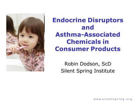 Slide 1 w w w. s i l e n t s p r i n g. o r g Endocrine Disruptors and Asthma-Associated Chemicals in Consumer Products Robin Dodson, ScD Silent Spring.