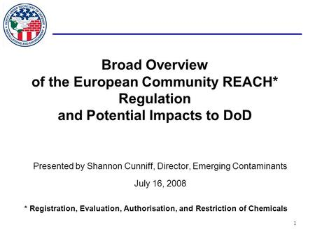 1 Broad Overview of the European Community REACH* Regulation and Potential Impacts to <strong>DoD</strong> Presented by Shannon Cunniff, Director, Emerging Contaminants.