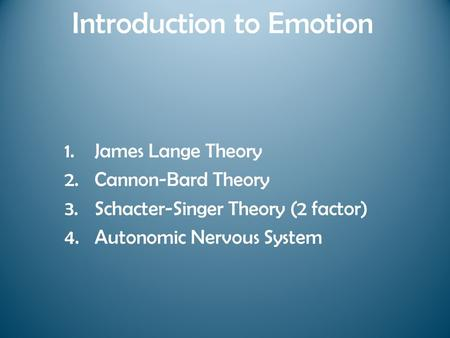 Introduction to Emotion 1.James Lange Theory 2.Cannon-Bard Theory 3.Schacter-Singer Theory (2 factor) 4.Autonomic Nervous System.