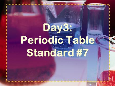 Day3: Periodic Table Standard #7 Periodic Table Standards The organization of the periodic table is based on the properties of the elements and reflects.