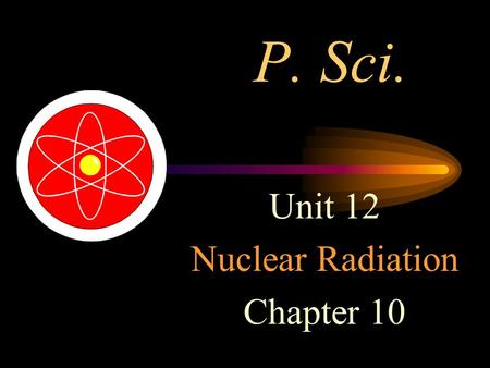 P. Sci. Unit 12 Nuclear Radiation Chapter 10. Nuclear Radiation Strong Nuclear force – the force that holds protons and neutrons together. Remember that.