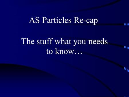AS Particles Re-cap The stuff what you needs to know…