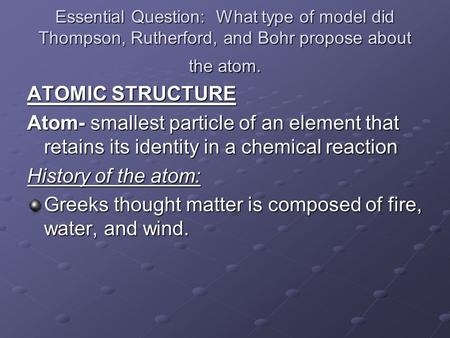Essential Question: What type of model did Thompson, Rutherford, and Bohr propose about the atom. ATOMIC STRUCTURE Atom- smallest particle of an element.