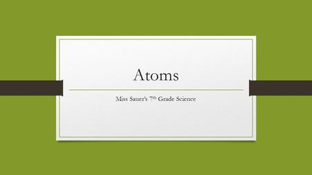 Atoms Miss Sauer's 7 th Grade Science. Bill Nye: Atoms https://www.youtube.com/watch?v=96JYhfd7-50.