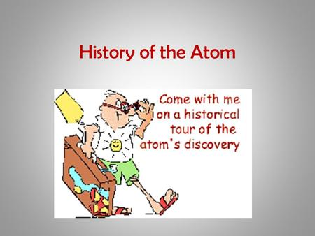 History of the Atom. Atoms and Elements Any material that is composed of only one type of atom is called an element. An atom is the smallest particle.