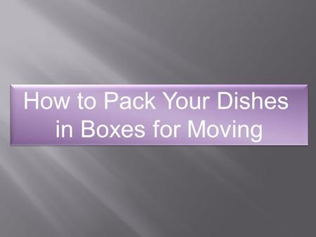 How to Pack Your Dishes in Boxes for Moving How to Pack Your Dishes in Boxes for Moving.