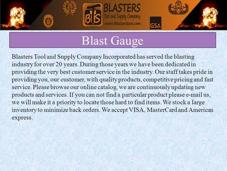 Blast Gauge Blasters Tool and Supply Company Incorporated has served the blasting industry for over 20 years. During those years we have been dedicated.