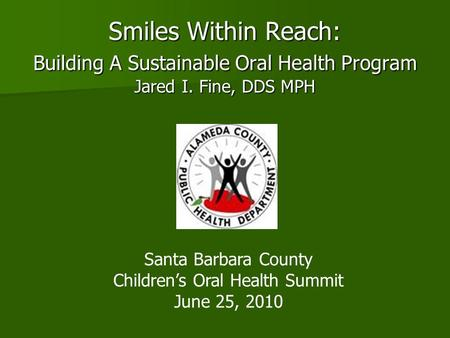 Smiles Within Reach: Building A Sustainable Oral Health Program Jared I. Fine, DDS MPH Santa Barbara County Children's Oral Health Summit June 25, 2010.