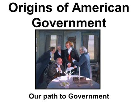 Origins of American Government Our path to Government.