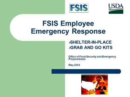 FSIS Employee Emergency Response  SHELTER-IN-PLACE  GRAB AND GO KITS Office of Food Security and Emergency Preparedness May 2004.