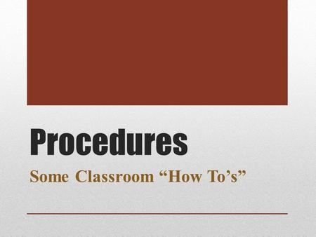 "Procedures Some Classroom ""How To's"". Class to Class Turn on your laptop during Morning Announcements. Carry your laptop between classes. Teachers will."