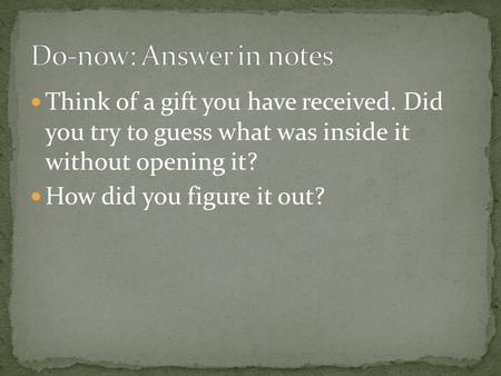 Think of a gift you have received. Did you try to guess what was inside it without opening it? How did you figure it out?