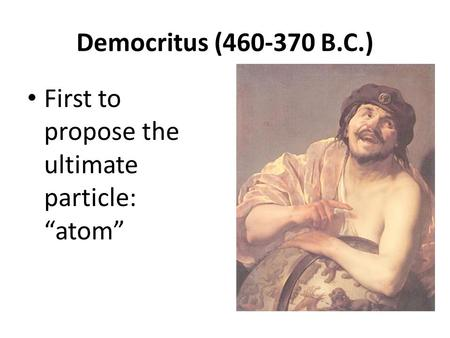 "Democritus (460‐370 B.C.) First to propose the ultimate particle: ""atom"""