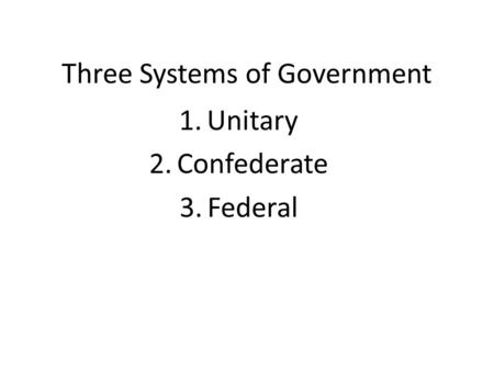 Three Systems of Government 1.Unitary 2.Confederate 3.Federal.
