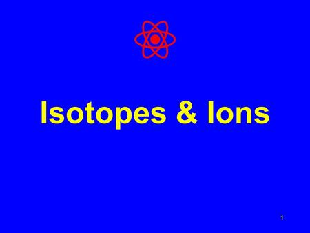 1 Isotopes & Ions. What's in an atom of a given element? An atom has three subatomic particles: Proton = positive (+) charge Neutron = no charge Electron.