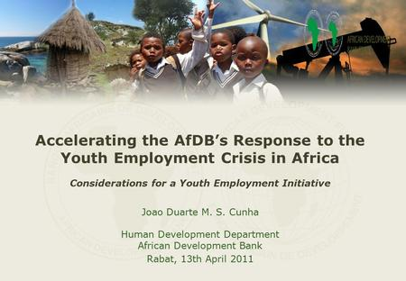 Accelerating the AfDB's Response to the Youth Employment Crisis in Africa Considerations for a Youth Employment Initiative Joao Duarte M. S. Cunha Human.