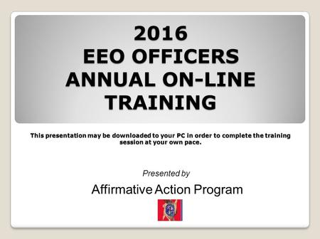 2016 EEO OFFICERS ANNUAL ON-LINE TRAINING This presentation may be downloaded to your PC in order to complete the training session at your own pace. Presented.
