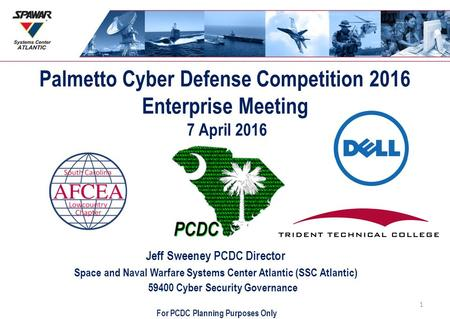 Palmetto Cyber Defense Competition 2016 Enterprise Meeting 7 April 2016 Jeff Sweeney PCDC Director Space and Naval Warfare Systems Center Atlantic (SSC.