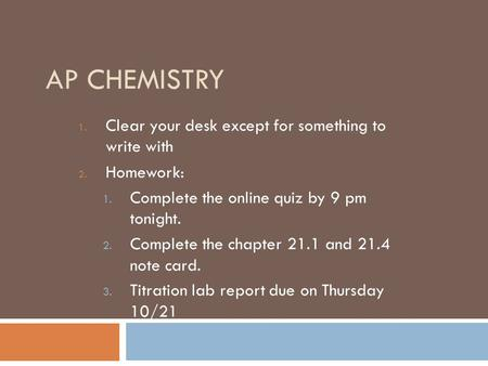 AP CHEMISTRY 1. Clear your desk except for something to write with 2. Homework: 1. Complete the online quiz by 9 pm tonight. 2. Complete the chapter 21.1.