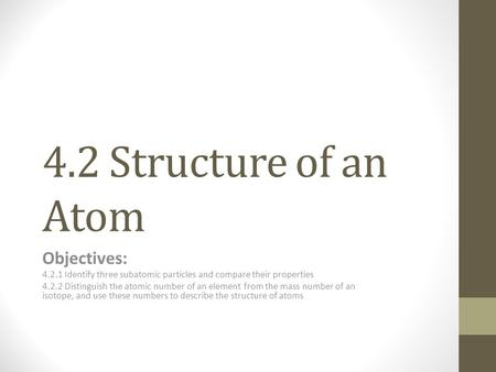 4.2 Structure of an Atom Objectives: 4.2.1 Identify three subatomic particles and compare their properties 4.2.2 Distinguish the atomic number of an element.