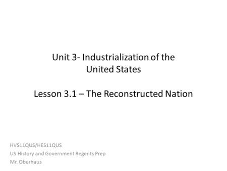 Unit 3- Industrialization of the United States Lesson 3.1 – The Reconstructed Nation HVS11QUS/HES11QUS US History and Government Regents Prep Mr. Oberhaus.