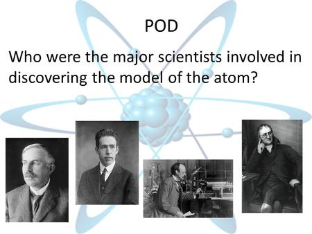 POD Who were the major scientists involved in discovering the model of the atom?