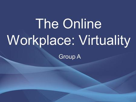 The Online Workplace: Virtuality Group A. Matt PhilipMahendraAlan PaulMichaelEd.