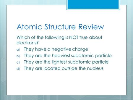 Atomic Structure Review Which of the following is NOT true about electrons? a) They have a negative charge b) They are the heaviest subatomic particle.