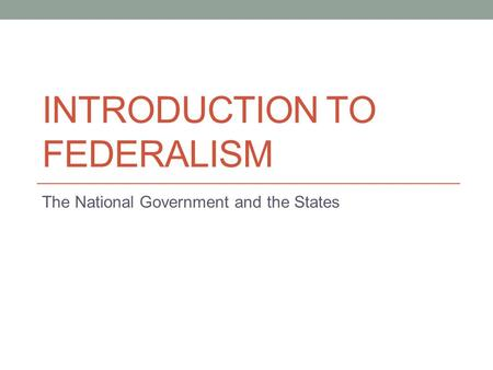 INTRODUCTION TO FEDERALISM The National Government and the States.