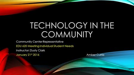 TECHNOLOGY IN THE COMMUNITY Community Center Representative EDU 620 Meeting Individual Student Needs Instructor: Dusty Clark January 21 st 2016 Amber Currie.