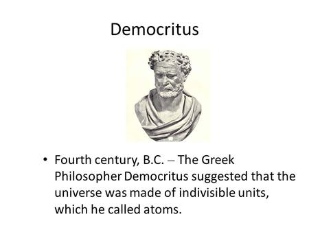 Fourth century, B.C. – The Greek Philosopher Democritus suggested that the universe was made of indivisible units, which he called atoms. Democritus.