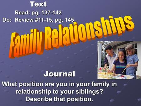 Journal What position are you in your family in relationship to your siblings? Describe that position. Text Read: pg. 137-142 Do: Review #11-15, pg. 145.