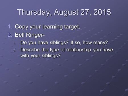 Thursday, August 27, 2015 1.Copy your learning target. 2.Bell Ringer- 1. Do you have siblings? If so, how many? 2. Describe the type of relationship you.
