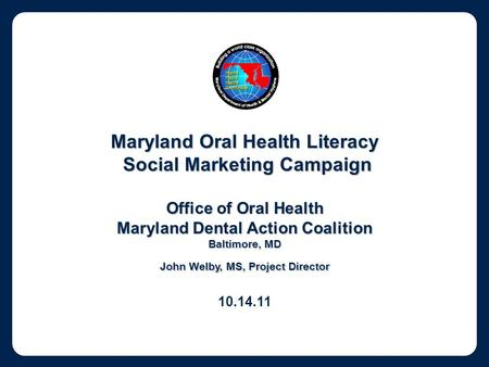 Maryland Oral Health Literacy Social Marketing Campaign Social Marketing Campaign Office of Oral Health Maryland Dental Action Coalition Baltimore, MD.